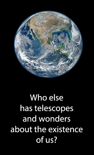 Who else has telescopes and wonders about the existence of us?